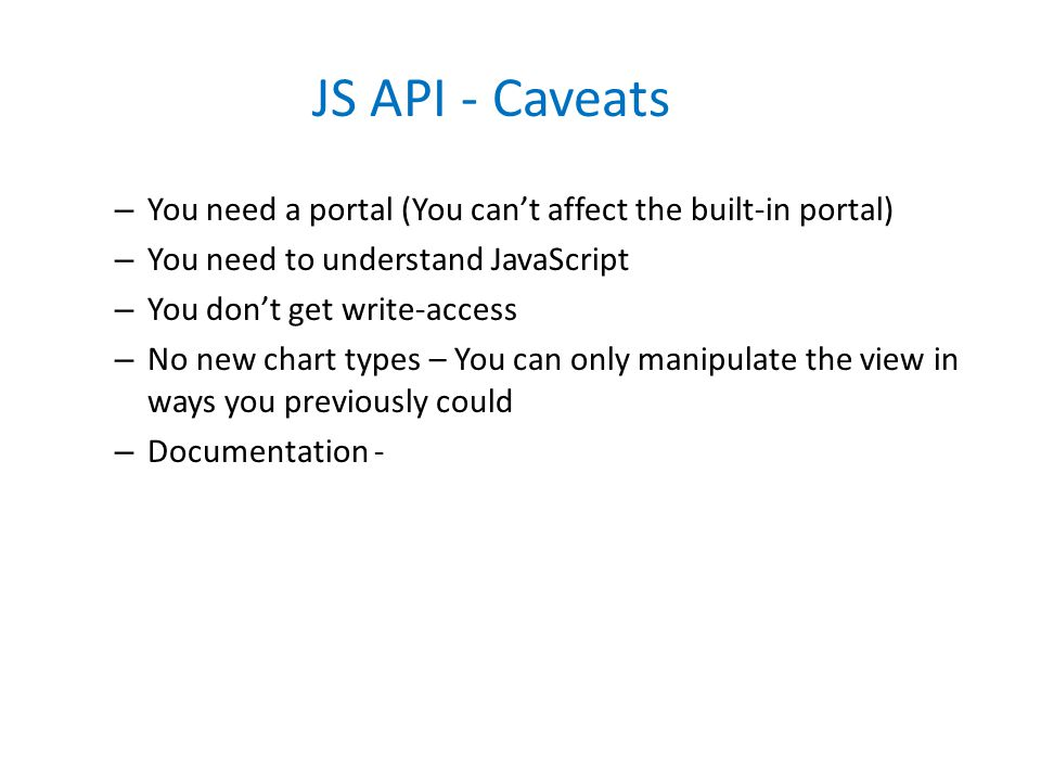 JS API - Caveats – You need a portal (You can't affect the built-in portal) – You need to understand JavaScript – You don't get write-access – No new chart types – You can only manipulate the view in ways you previously could – Documentation -