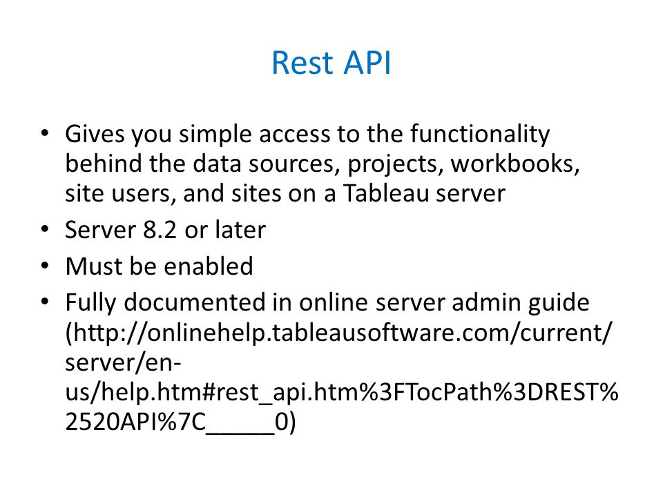 Rest API Gives you simple access to the functionality behind the data sources, projects, workbooks, site users, and sites on a Tableau server Server 8.2 or later Must be enabled Fully documented in online server admin guide (http://onlinehelp.tableausoftware.com/current/ server/en- us/help.htm#rest_api.htm%3FTocPath%3DREST% 2520API%7C_____0)