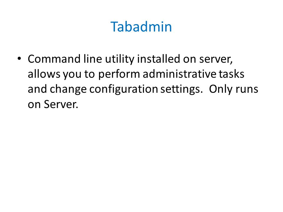 Tabadmin Command line utility installed on server, allows you to perform administrative tasks and change configuration settings.