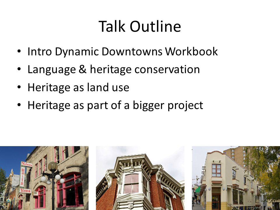 Talk Outline Intro Dynamic Downtowns Workbook Language & heritage conservation Heritage as land use Heritage as part of a bigger project
