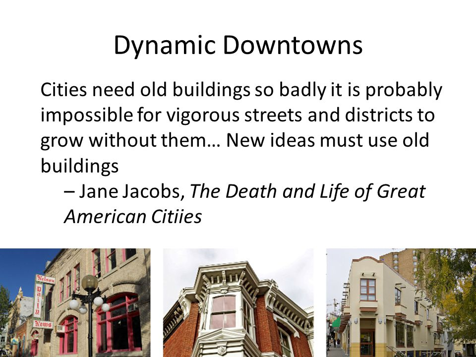 Dynamic Downtowns Cities need old buildings so badly it is probably impossible for vigorous streets and districts to grow without them… New ideas must use old buildings – Jane Jacobs, The Death and Life of Great American Citiies