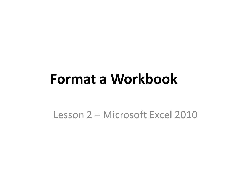 Format a Workbook Lesson 2 – Microsoft Excel 2010