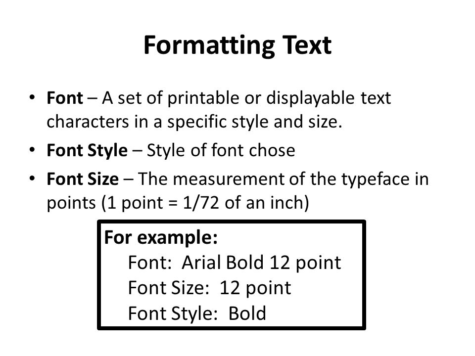 Formatting Text Font – A set of printable or displayable text characters in a specific style and size. Font Style – Style of font chose Font Size – Th