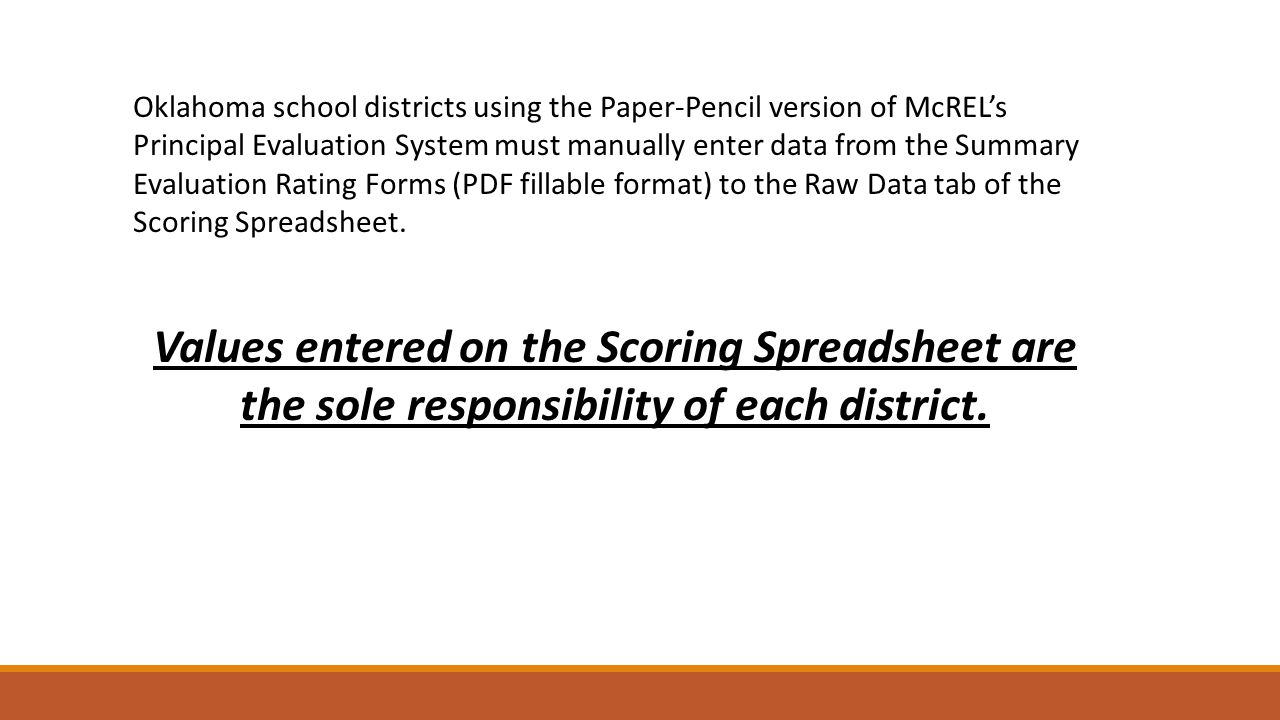 Oklahoma school districts using the Paper-Pencil version of McREL's Principal Evaluation System must manually enter data from the Summary Evaluation Rating Forms (PDF fillable format) to the Raw Data tab of the Scoring Spreadsheet.