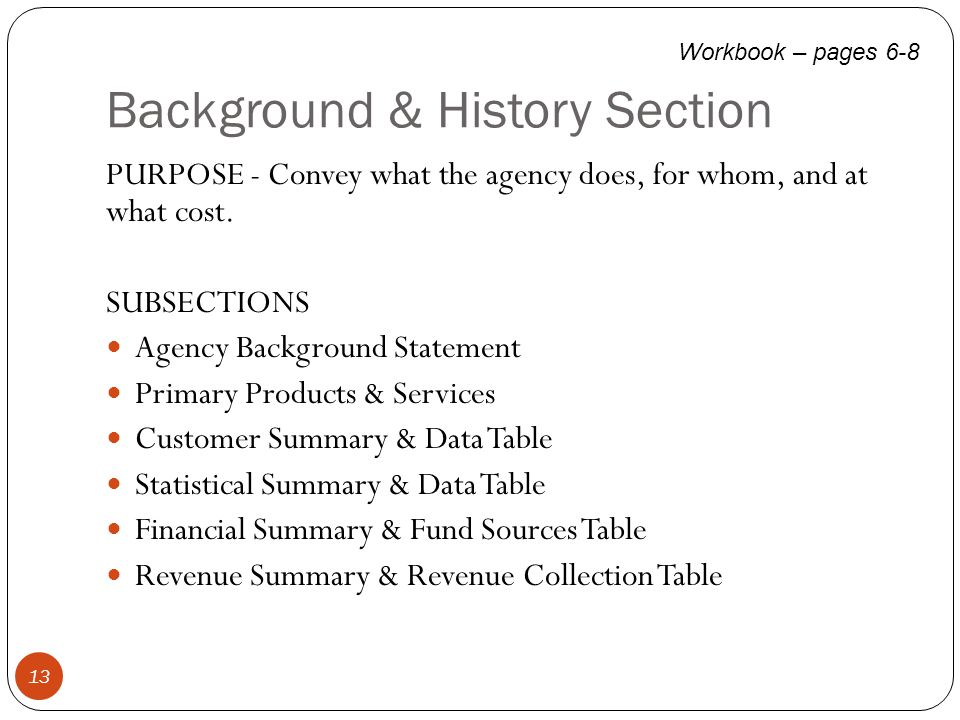 Background & History Section 13 PURPOSE - Convey what the agency does, for whom, and at what cost. SUBSECTIONS Agency Background Statement Primary Pro