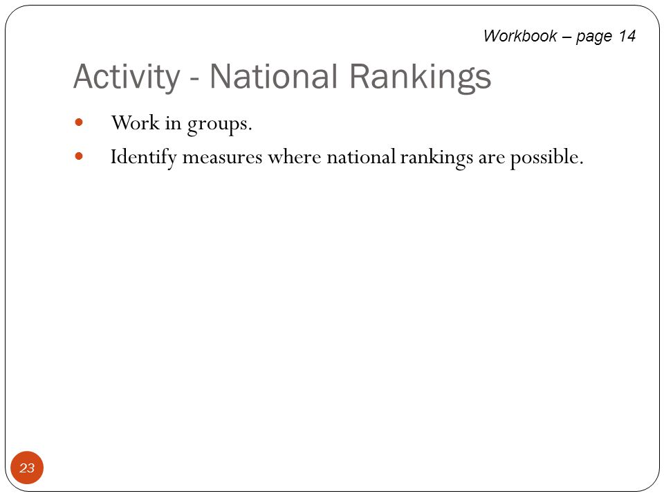 Activity - National Rankings 23 Work in groups. Identify measures where national rankings are possible. Workbook – page 14