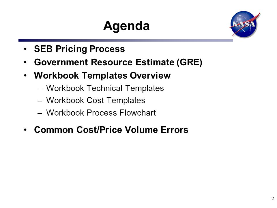 13 Workbook Templates Overview (Con't) Workbook Cost Templates (Con't) –* Overhead Template (OHT) –*General & Administrative Template (GAT) –*Total Compensation Templates [TC(a), TC(b), TC(c), TC(d), and TC(e)] –*Cognizant Audit Office Template (CAOT) –**Phase-in Template (PIT) * Required of Prime and each Major Subcontractor ($5.0M value or >) **Required of Prime only