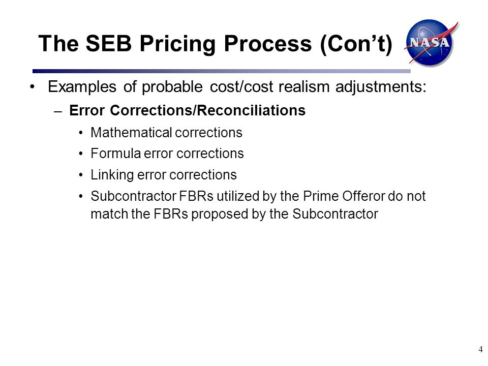 5 The SEB Pricing Process (Con't) Examples of probable cost/cost realism adjustments: –Direct Labor Rate Adjustments Incumbent Labor Rates – Where an Offeror has indicated the intention of both retaining incumbents and paying incumbent direct labor rates, and has not utilized the incumbent direct labor rate, the Offeror's proposed direct labor rate will be adjusted to reflect the incumbent direct labor rate (reference the EPM Templates TC(e) – Incumbency Assumptions and Fully Burdened Rates Template (FBR) ).