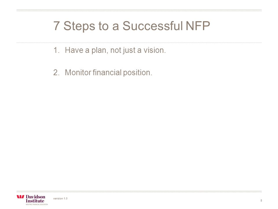 version 1.0 8 1.Have a plan, not just a vision. 2.Monitor financial position.