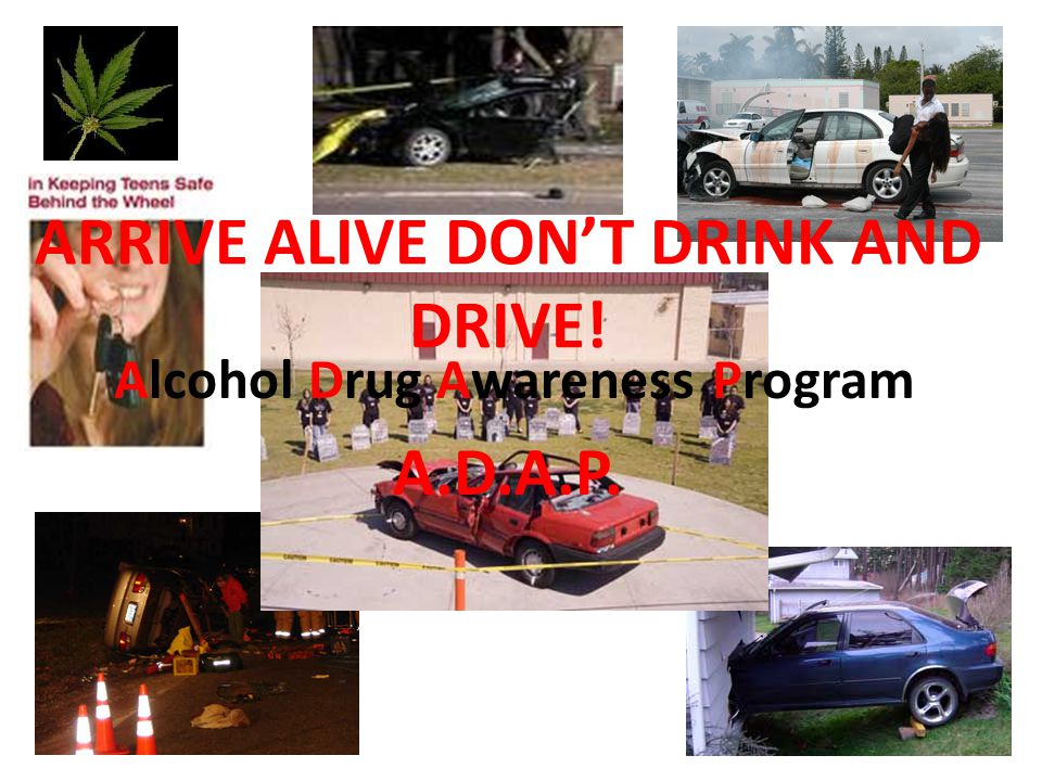 ARRIVE ALIVE DON'T DRINK AND DRIVE! Alcohol Drug Awareness Program A.D.A.P.