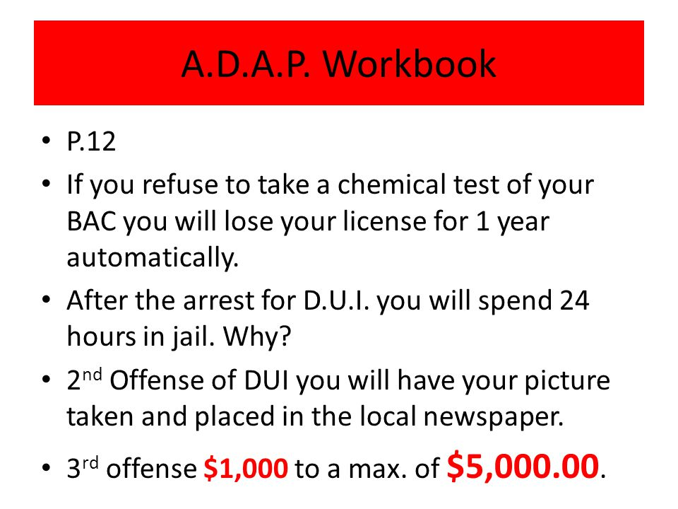 P.12 If you refuse to take a chemical test of your BAC you will lose your license for 1 year automatically.