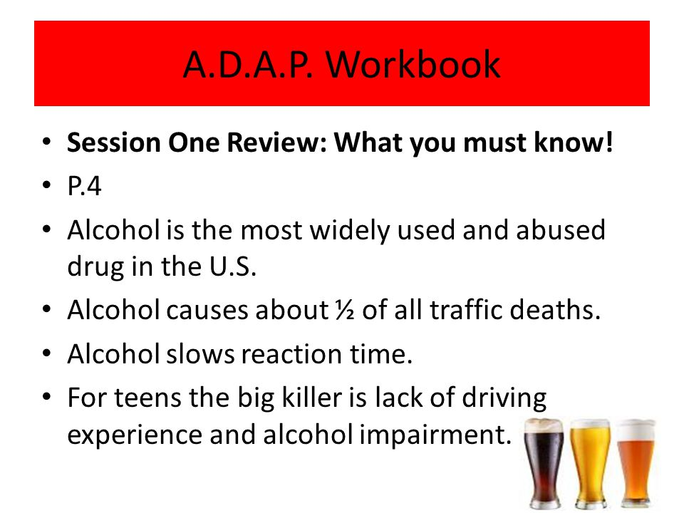 Session One Review: What you must know! P.4 Alcohol is the most widely used and abused drug in the U.S. Alcohol causes about ½ of all traffic deaths.