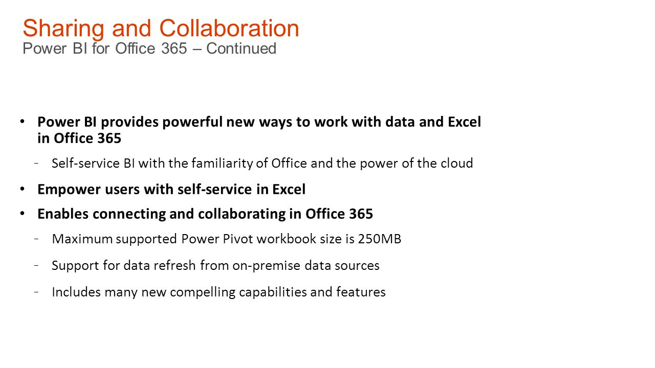 Sharing and Collaboration Power BI for Office 365 – Continued Power BI provides powerful new ways to work with data and Excel in Office 365 - Self-service BI with the familiarity of Office and the power of the cloud Empower users with self-service in Excel Enables connecting and collaborating in Office 365 - Maximum supported Power Pivot workbook size is 250MB - Support for data refresh from on-premise data sources - Includes many new compelling capabilities and features