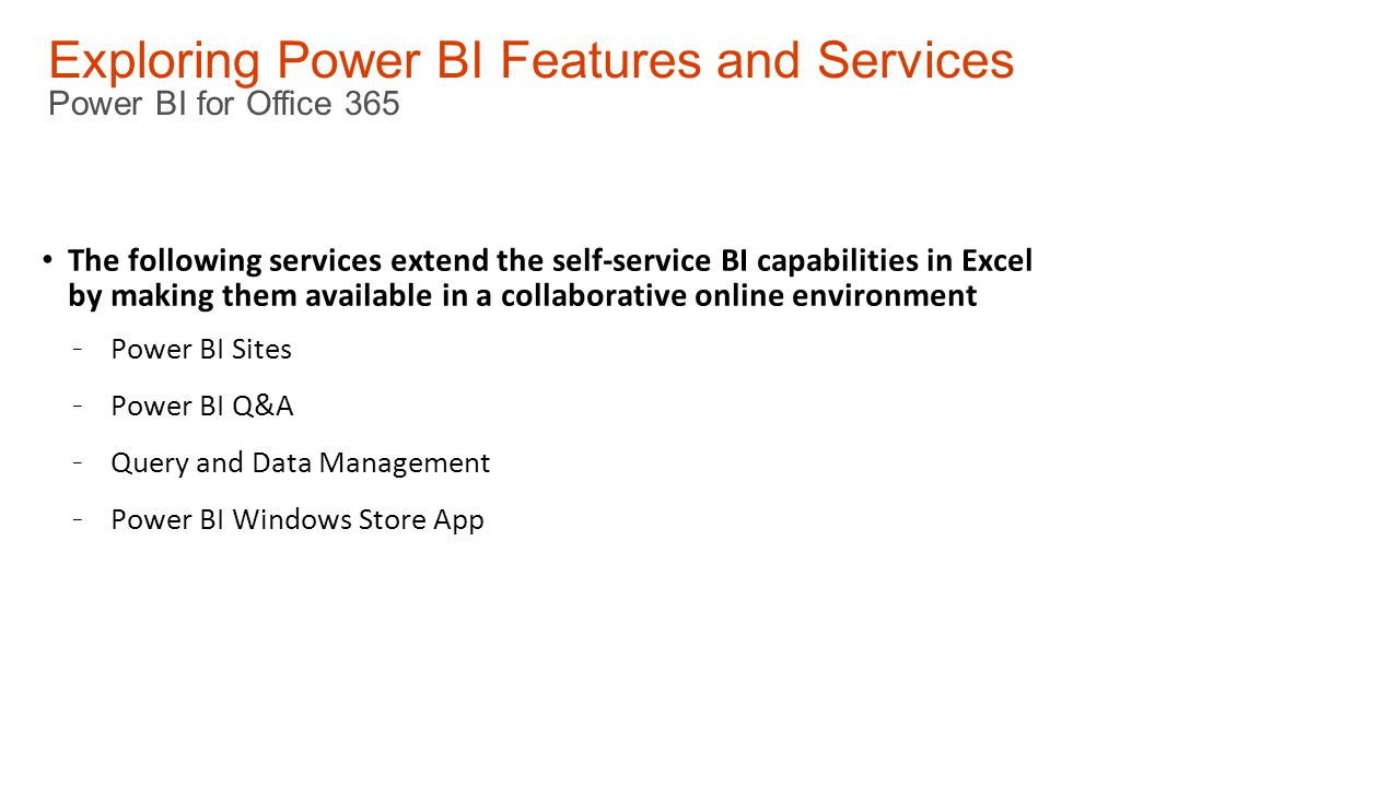 Exploring Power BI Features and Services Power BI for Office 365 The following services extend the self-service BI capabilities in Excel by making them available in a collaborative online environment - Power BI Sites - Power BI Q&A - Query and Data Management - Power BI Windows Store App