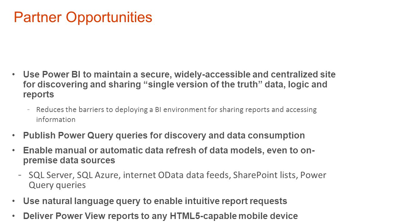 Partner Opportunities Use Power BI to maintain a secure, widely-accessible and centralized site for discovering and sharing single version of the truth data, logic and reports - Reduces the barriers to deploying a BI environment for sharing reports and accessing information Publish Power Query queries for discovery and data consumption Enable manual or automatic data refresh of data models, even to on- premise data sources - SQL Server, SQL Azure, internet OData data feeds, SharePoint lists, Power Query queries Use natural language query to enable intuitive report requests Deliver Power View reports to any HTML5-capable mobile device - Without a dependency on Silverlight