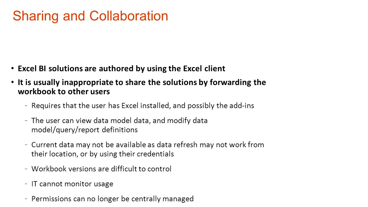 Sharing and Collaboration Excel BI solutions are authored by using the Excel client It is usually inappropriate to share the solutions by forwarding the workbook to other users - Requires that the user has Excel installed, and possibly the add-ins - The user can view data model data, and modify data model/query/report definitions - Current data may not be available as data refresh may not work from their location, or by using their credentials - Workbook versions are difficult to control - IT cannot monitor usage - Permissions can no longer be centrally managed