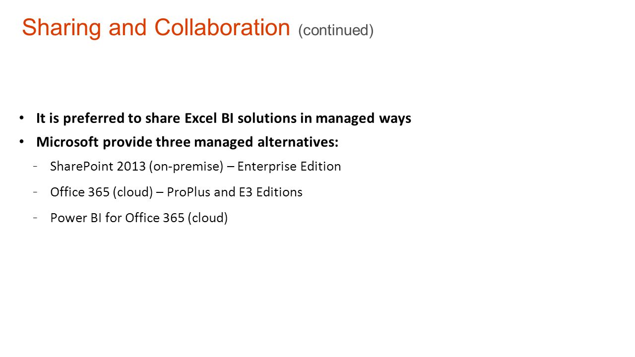 Sharing and Collaboration (continued) It is preferred to share Excel BI solutions in managed ways Microsoft provide three managed alternatives: - SharePoint 2013 (on-premise) – Enterprise Edition - Office 365 (cloud) – ProPlus and E3 Editions - Power BI for Office 365 (cloud)
