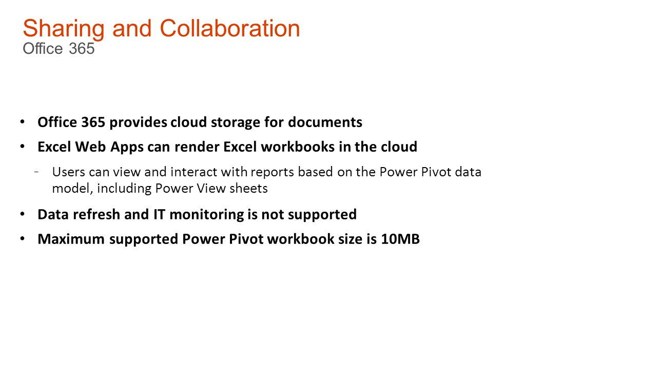 Sharing and Collaboration Office 365 Office 365 provides cloud storage for documents Excel Web Apps can render Excel workbooks in the cloud - Users can view and interact with reports based on the Power Pivot data model, including Power View sheets Data refresh and IT monitoring is not supported Maximum supported Power Pivot workbook size is 10MB