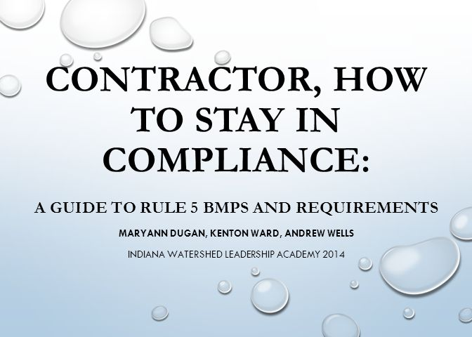 CONTRACTOR, HOW TO STAY IN COMPLIANCE: A GUIDE TO RULE 5 BMPS AND REQUIREMENTS MARYANN DUGAN, KENTON WARD, ANDREW WELLS INDIANA WATERSHED LEADERSHIP A