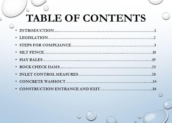 TABLE OF CONTENTS INTRODUCTION....………………………….………………………………….1 LEGISLATION……………………………….….……………………………….2 STEPS FOR COMPLIANCE…………….………………………………………3 SILT FENCE………………………………………...………..………………….10 HAY BALES………………….…...……………………………….………….….19 ROCK CHECK DAMS....…...………………………………………………..….23 INLET CONTROL MEASURES………………………………………………28 CONCRETE WASHOUT…………………………………………………...…..34 CONSTRUCTION ENTRANCE AND EXIT………………………………...38