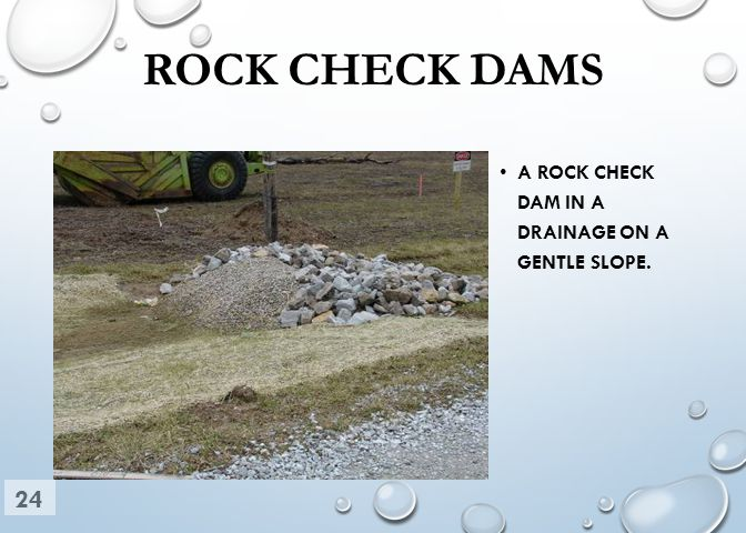 ROCK CHECK DAMS A ROCK CHECK DAM IN A DRAINAGE ON A GENTLE SLOPE. 24