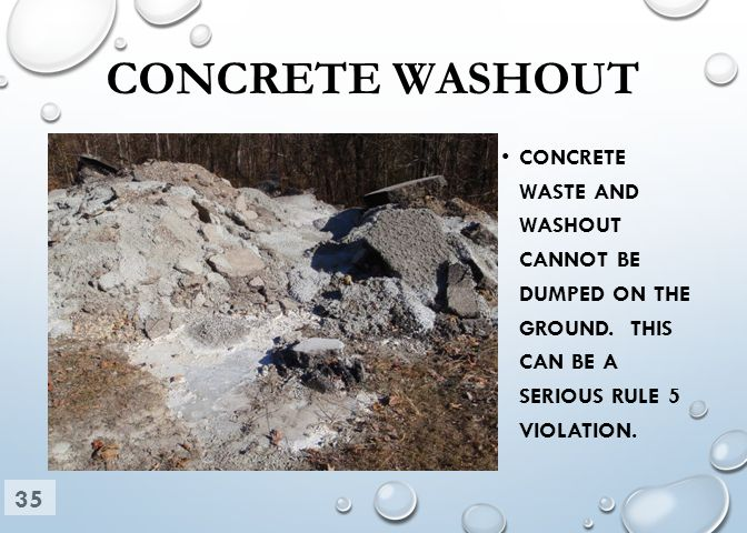 CONCRETE WASHOUT CONCRETE WASTE AND WASHOUT CANNOT BE DUMPED ON THE GROUND. THIS CAN BE A SERIOUS RULE 5 VIOLATION. 35