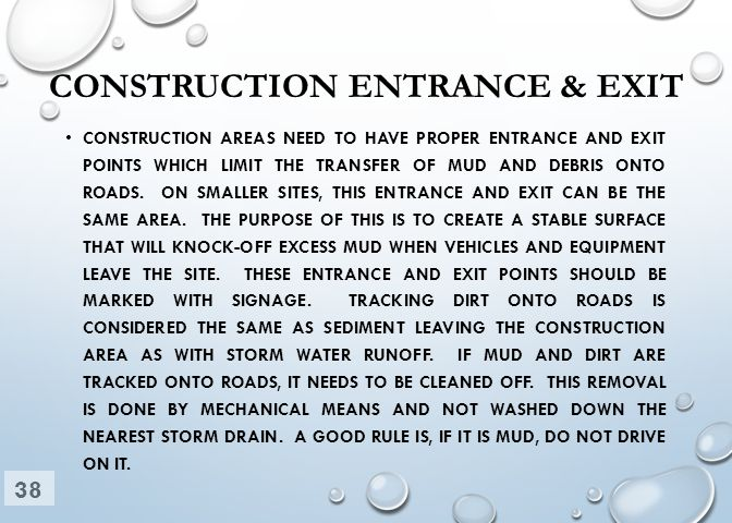 CONSTRUCTION ENTRANCE & EXIT CONSTRUCTION AREAS NEED TO HAVE PROPER ENTRANCE AND EXIT POINTS WHICH LIMIT THE TRANSFER OF MUD AND DEBRIS ONTO ROADS. ON