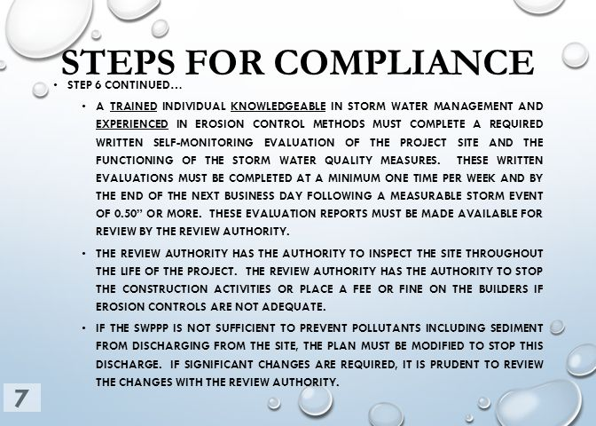 STEPS FOR COMPLIANCE STEP 6 CONTINUED… A TRAINED INDIVIDUAL KNOWLEDGEABLE IN STORM WATER MANAGEMENT AND EXPERIENCED IN EROSION CONTROL METHODS MUST COMPLETE A REQUIRED WRITTEN SELF-MONITORING EVALUATION OF THE PROJECT SITE AND THE FUNCTIONING OF THE STORM WATER QUALITY MEASURES.