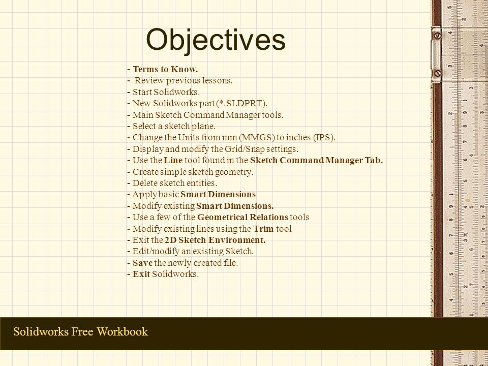 Objectives Solidworks Free Workbook - Terms to Know. - Review previous lessons. - Start Solidworks. - New Solidworks part (*.SLDPRT). - Main Sketch Co