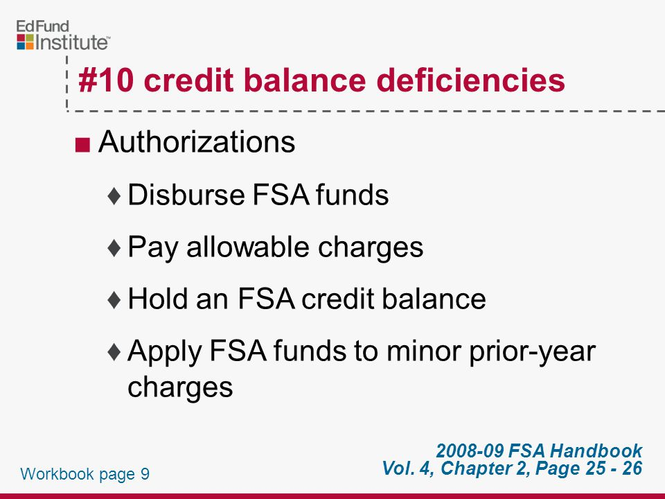 #10 credit balance deficiencies ■Must pay A.Date balance, if balance occurred after first day of class of a B.First day of classes of payment period if occurred on or before first day of class occurred payment period credit balance Workbook page 8