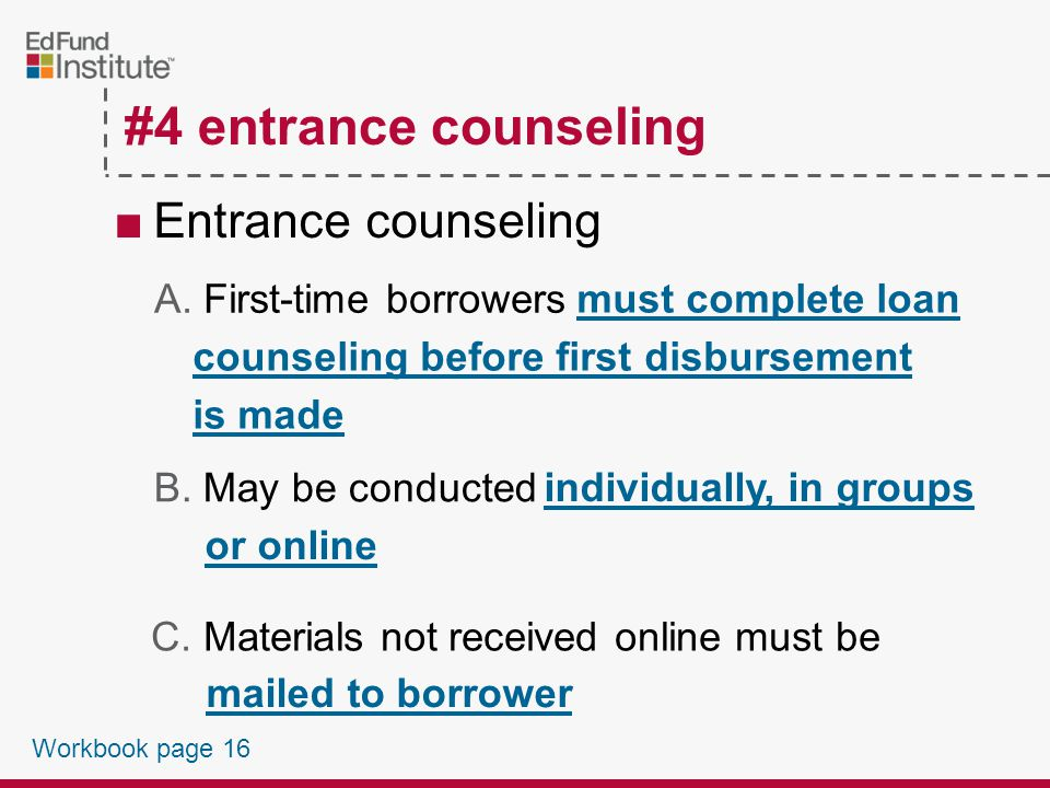 ■Must include ♦Use of MPN ♦Importance of repayment ♦Consequences of default ♦Repayment schedules ♦Borrowers rights and responsibilities ♦Loan terms and conditions #4 entrance counseling Workbook page 15
