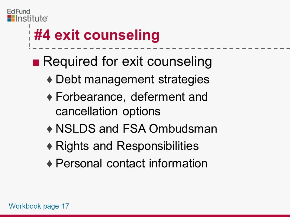 #4 exit counseling ■Required for exit counseling ♦Review of entrance counseling ♦Consequences of default Adverse credit Collection and litigation ♦Repayment required ♦Average monthly repayment schedules ♦Repayment options Workbook page 17