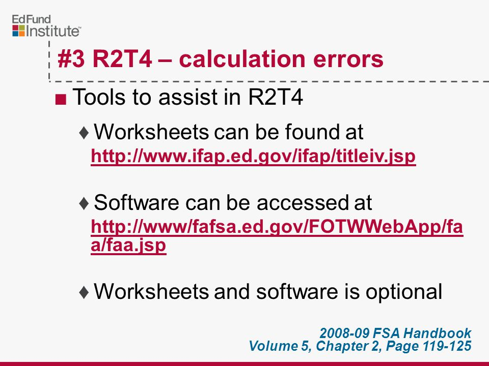 ■Examples ♦Institutional charges incorrect ♦Scheduled breaks not included ♦Incorrect withdrawal dates ♦Use of out-of-date R2T4 forms ♦Mathematical errors #3 R2T4 – calculation errors Workbook page 19