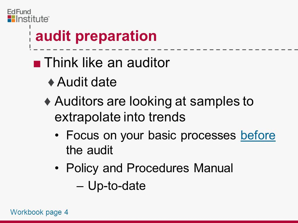 ■Types of Audits ♦Compliance audit ♦Financial statement audit ■Schools ♦For-profit schools (and servicers) Compliance audit conducted under ED's FSA Audit Guide ♦Public & nonprofit Audit conducted in accordance with Office Management and Budgets A-133 audits 2009-2010 FSA Handbook, Vol 2, Chapter 11 and Chapter 12 34 CFR 668.23(a)(1), 34 CFR 668.23(a)(5) Workbook page 3