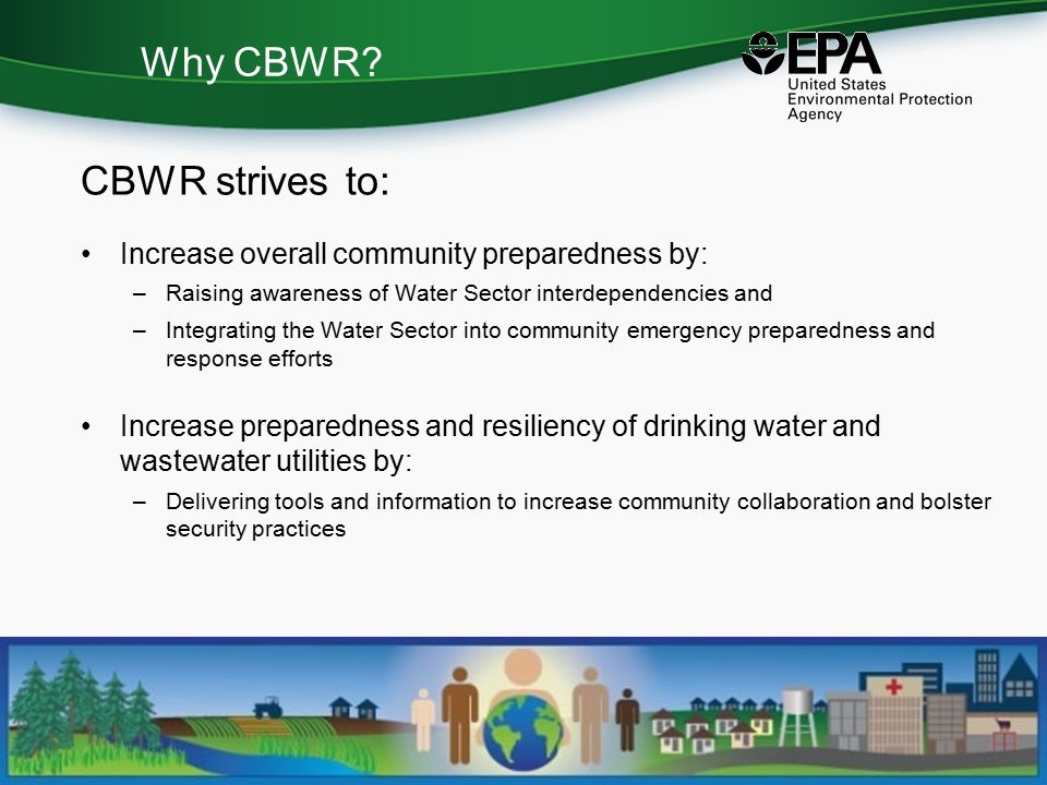 Why CBWR? CBWR strives to: Increase overall community preparedness by: –Raising awareness of Water Sector interdependencies and –Integrating the Water