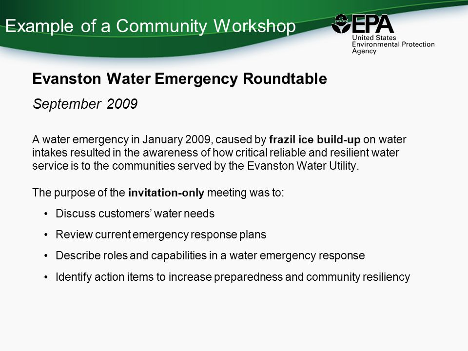 Example of a Community Workshop Evanston Water Emergency Roundtable September 2009 A water emergency in January 2009, caused by frazil ice build-up on water intakes resulted in the awareness of how critical reliable and resilient water service is to the communities served by the Evanston Water Utility.