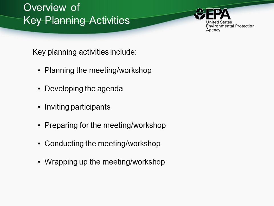 Overview of Key Planning Activities Key planning activities include: Planning the meeting/workshop Developing the agenda Inviting participants Preparing for the meeting/workshop Conducting the meeting/workshop Wrapping up the meeting/workshop