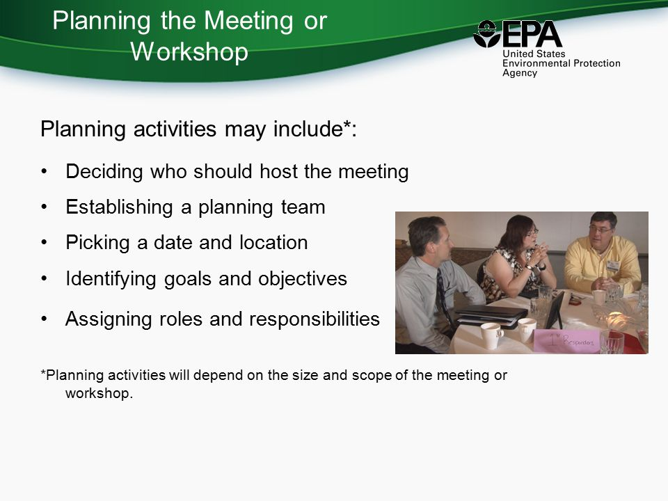 Planning the Meeting or Workshop Planning activities may include*: Deciding who should host the meeting Establishing a planning team Picking a date and location Identifying goals and objectives Assigning roles and responsibilities *Planning activities will depend on the size and scope of the meeting or workshop.