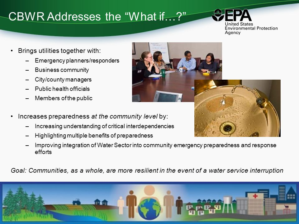 CBWR Addresses the What if… Brings utilities together with: –Emergency planners/responders –Business community –City/county managers –Public health officials –Members of the public Increases preparedness at the community level by: –Increasing understanding of critical interdependencies –Highlighting multiple benefits of preparedness –Improving integration of Water Sector into community emergency preparedness and response efforts Goal: Communities, as a whole, are more resilient in the event of a water service interruption
