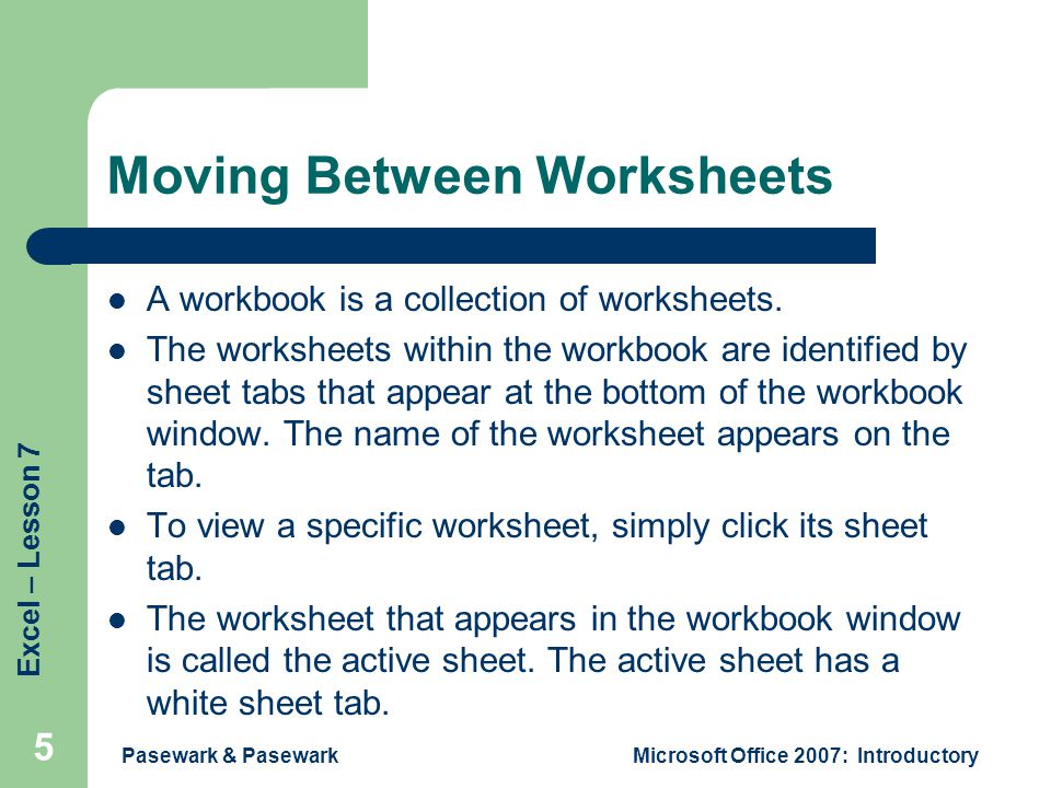 Excel – Lesson 7 Pasewark & PasewarkMicrosoft Office 2007: Introductory 5 Moving Between Worksheets A workbook is a collection of worksheets.