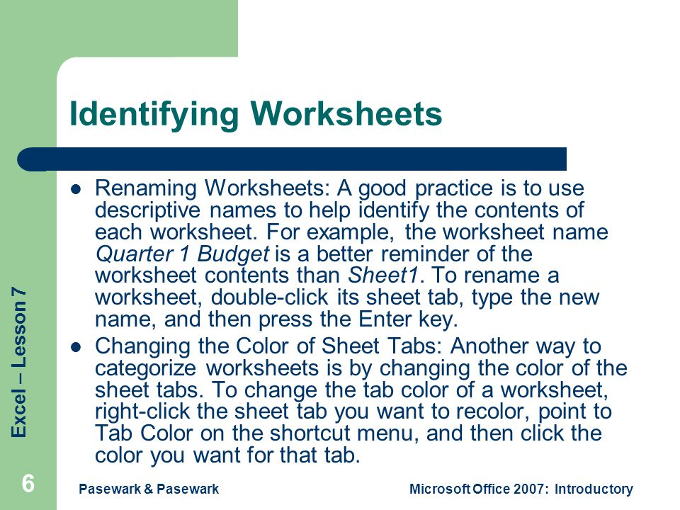 Excel – Lesson 7 Pasewark & PasewarkMicrosoft Office 2007: Introductory 6 Identifying Worksheets Renaming Worksheets: A good practice is to use descriptive names to help identify the contents of each worksheet.