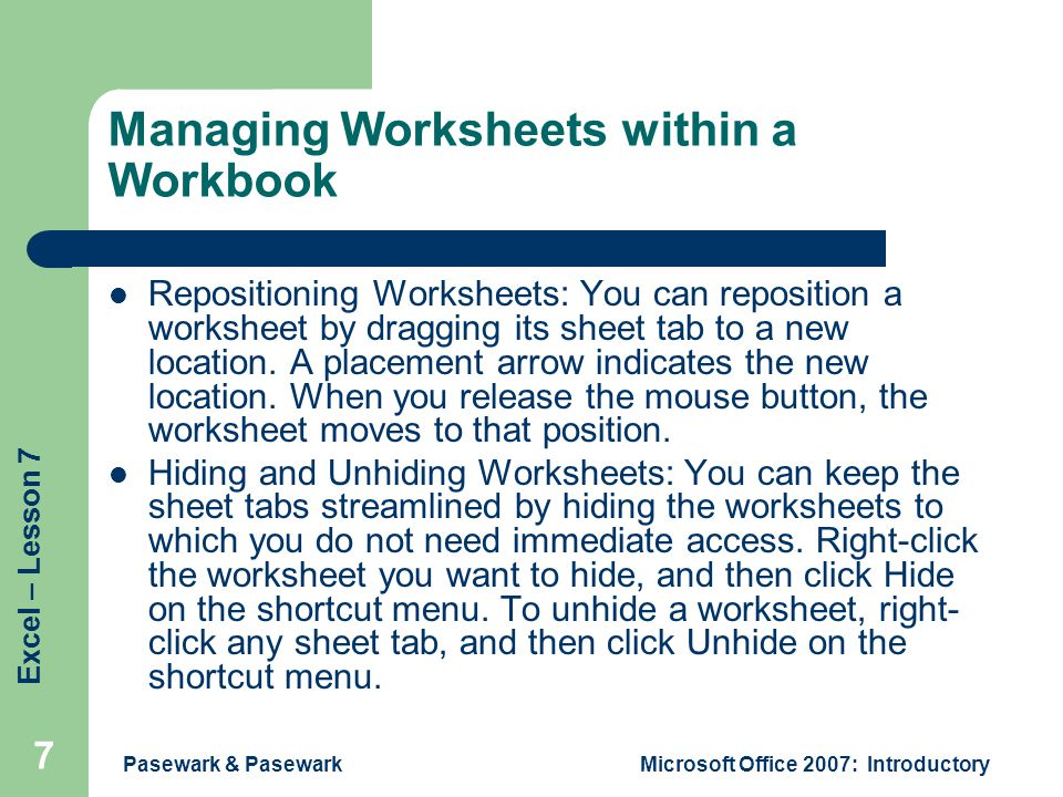 Excel – Lesson 7 Pasewark & PasewarkMicrosoft Office 2007: Introductory 7 Managing Worksheets within a Workbook Repositioning Worksheets: You can reposition a worksheet by dragging its sheet tab to a new location.