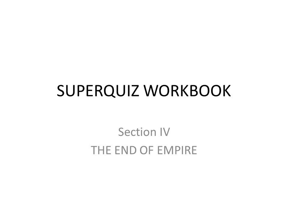 SUPERQUIZ WORKBOOK Section IV THE END OF EMPIRE