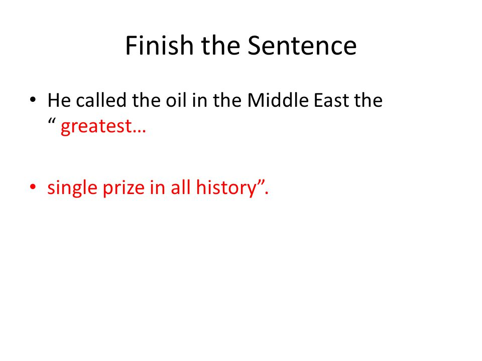 Finish the Sentence He called the oil in the Middle East the greatest… single prize in all history .