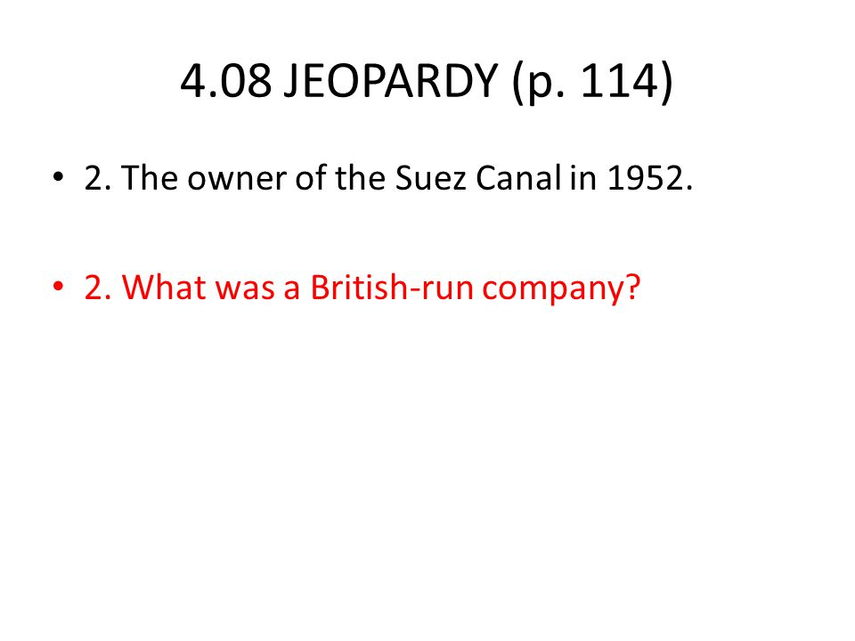4.08 JEOPARDY (p. 114) 2. The owner of the Suez Canal in 1952. 2. What was a British-run company
