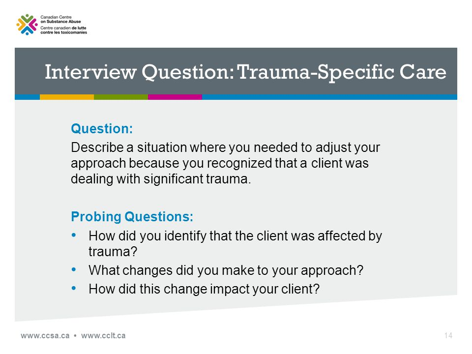 Interview Question: Trauma-Specific Care Question: Describe a situation where you needed to adjust your approach because you recognized that a client was dealing with significant trauma.