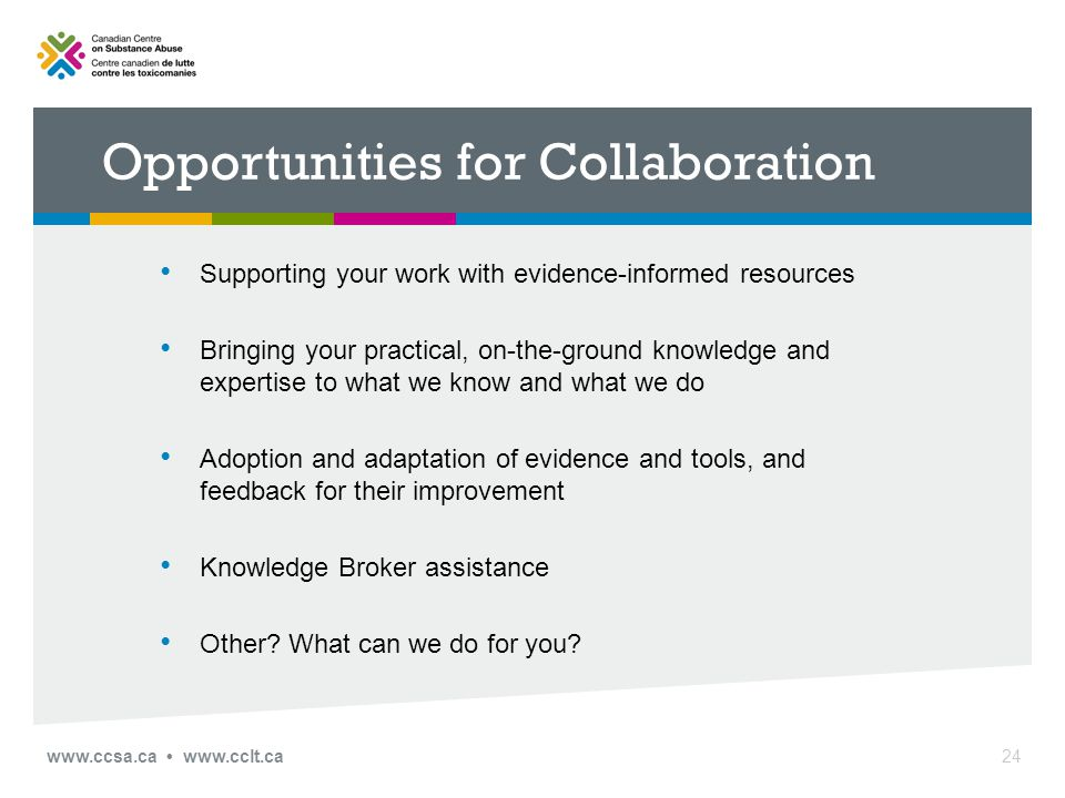 Opportunities for Collaboration Supporting your work with evidence-informed resources Bringing your practical, on-the-ground knowledge and expertise to what we know and what we do Adoption and adaptation of evidence and tools, and feedback for their improvement Knowledge Broker assistance Other.