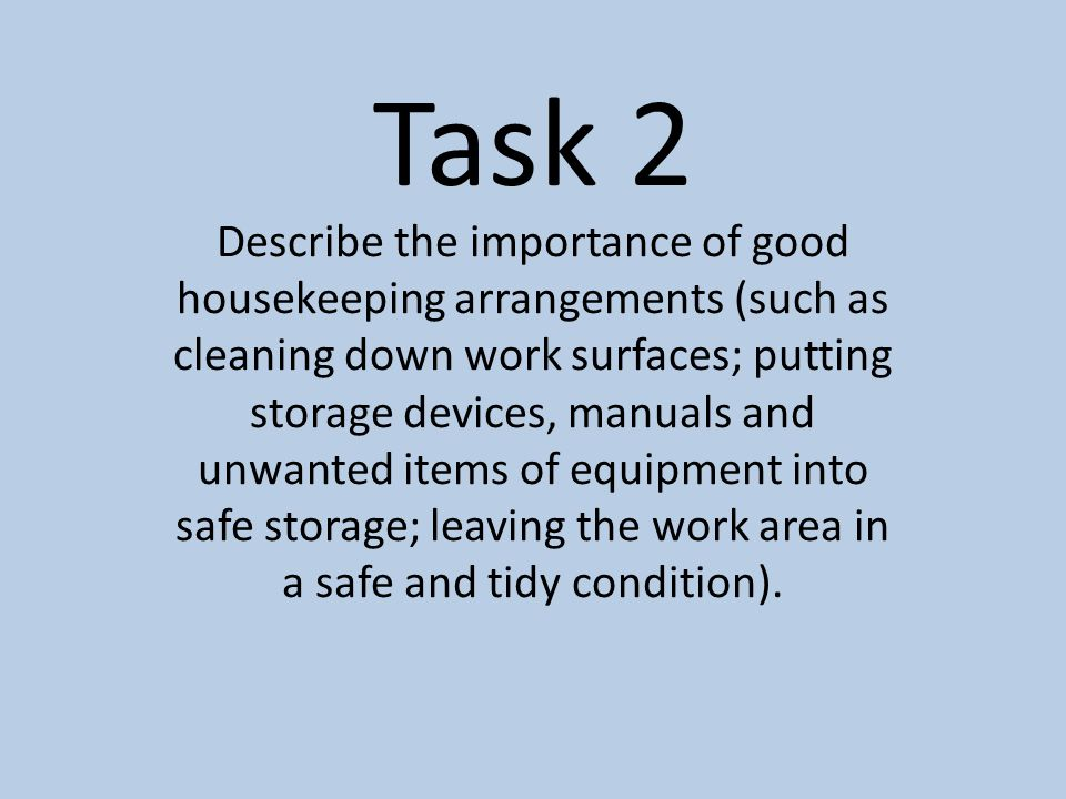 Task 2 Describe the importance of good housekeeping arrangements (such as cleaning down work surfaces; putting storage devices, manuals and unwanted i