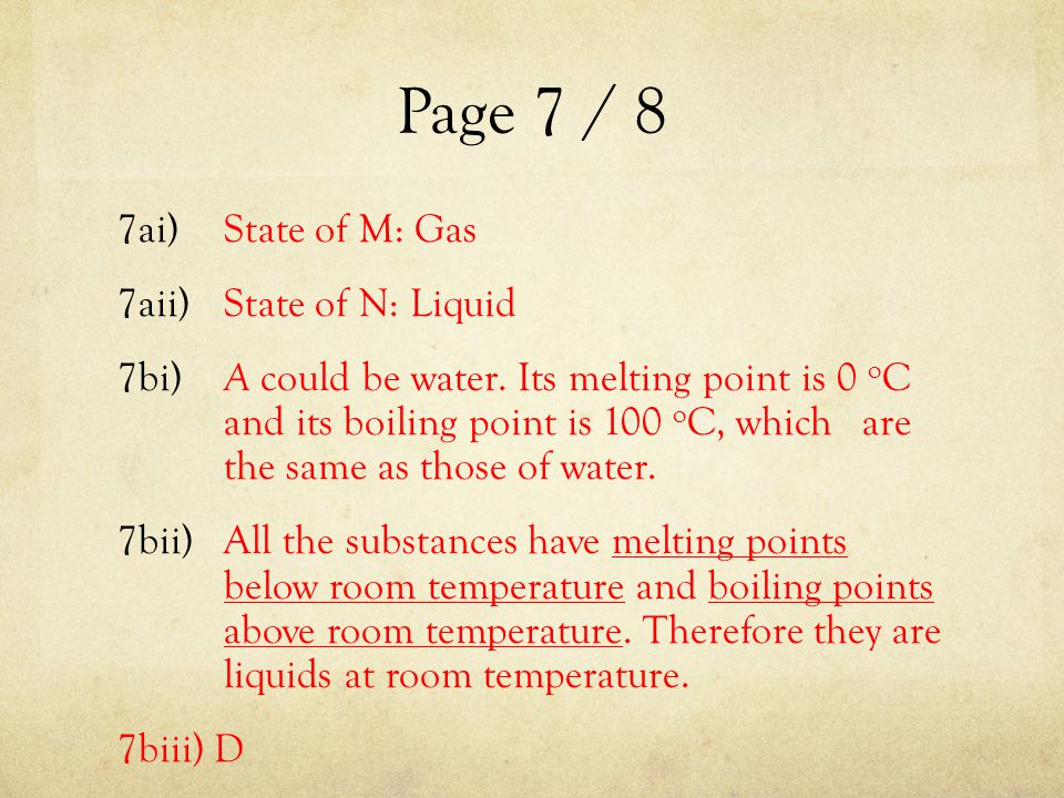 Page 7 / 8 7ai)State of M: Gas 7aii)State of N: Liquid 7bi) A could be water. Its melting point is 0 o C and its boiling point is 100 o C, which are t