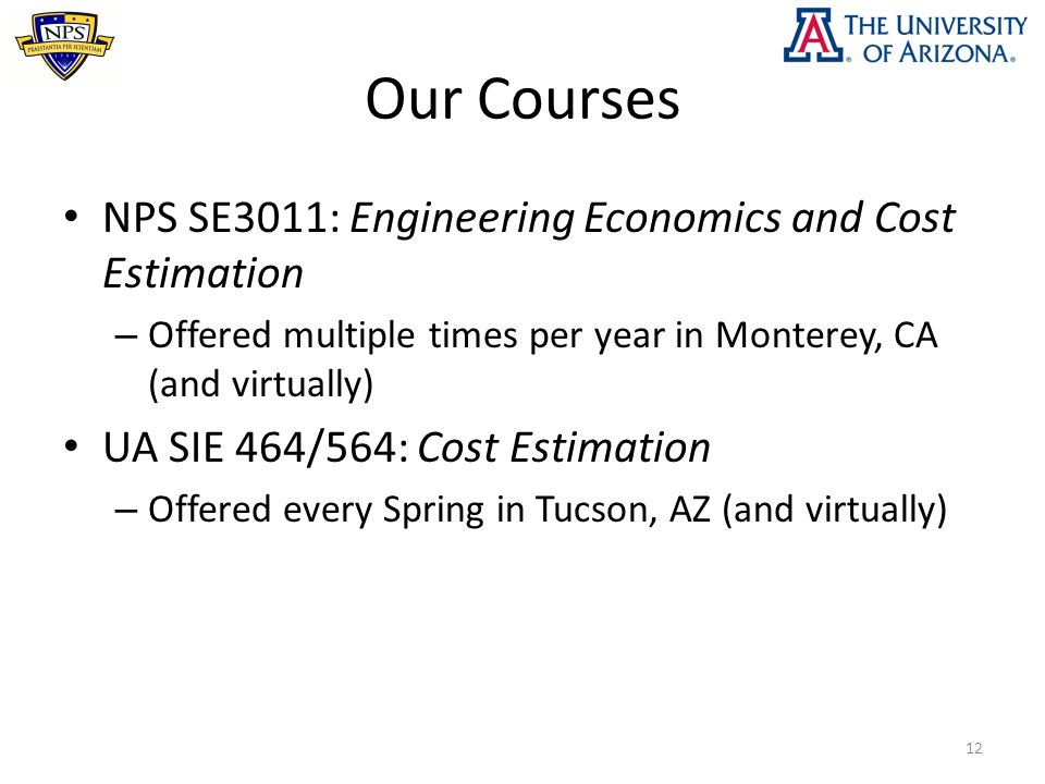 Our Courses NPS SE3011: Engineering Economics and Cost Estimation – Offered multiple times per year in Monterey, CA (and virtually) UA SIE 464/564: Cost Estimation – Offered every Spring in Tucson, AZ (and virtually) 12